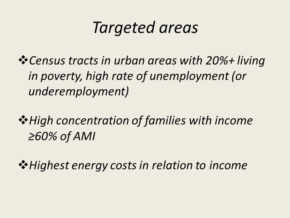 Targeted areas Census tracts in urban areas with 20%+ living in poverty, high rate of unemployment (or underemployment) High concentration of families