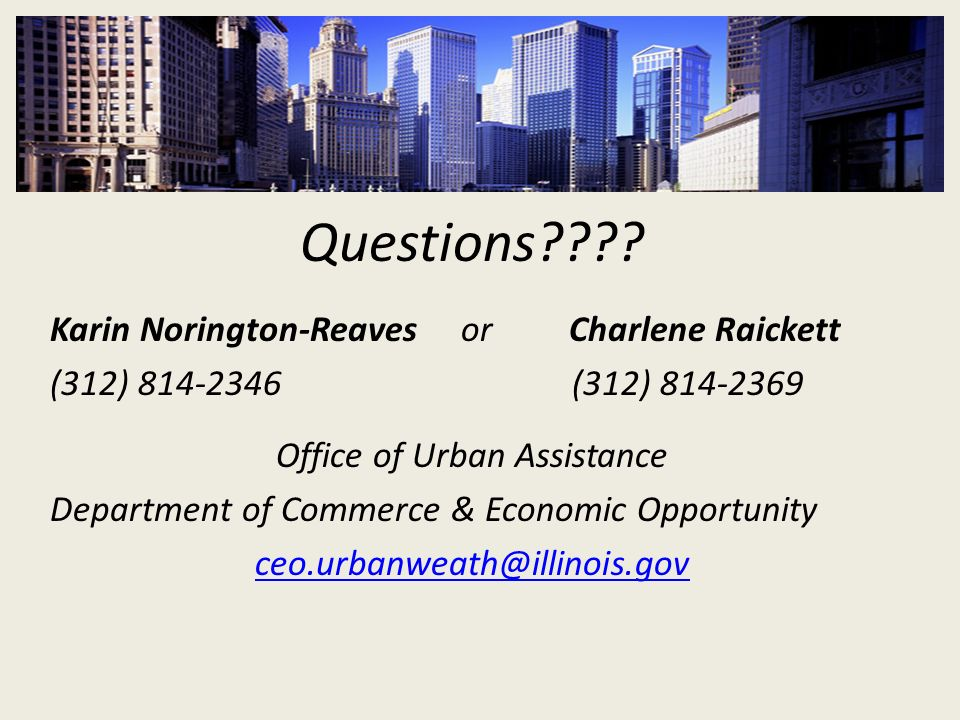 Questions???? Karin Norington-Reaves or Charlene Raickett (312) 814-2346 (312) 814-2369 Office of Urban Assistance Department of Commerce & Economic O