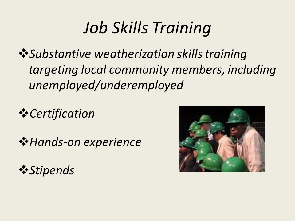 Job Skills Training Substantive weatherization skills training targeting local community members, including unemployed/underemployed Certification Han