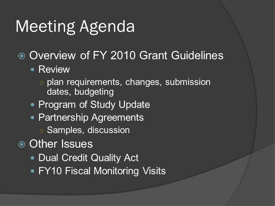 Meeting Agenda Overview of FY 2010 Grant Guidelines Review plan requirements, changes, submission dates, budgeting Program of Study Update Partnership Agreements Samples, discussion Other Issues Dual Credit Quality Act FY10 Fiscal Monitoring Visits