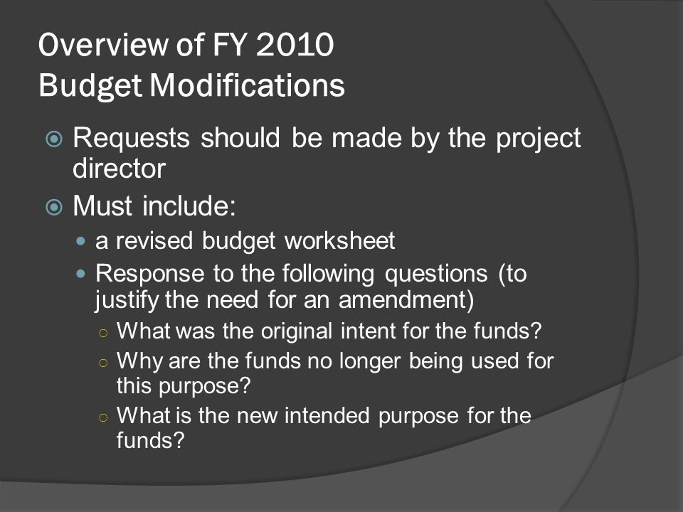 Requests should be made by the project director Must include: a revised budget worksheet Response to the following questions (to justify the need for an amendment) What was the original intent for the funds.