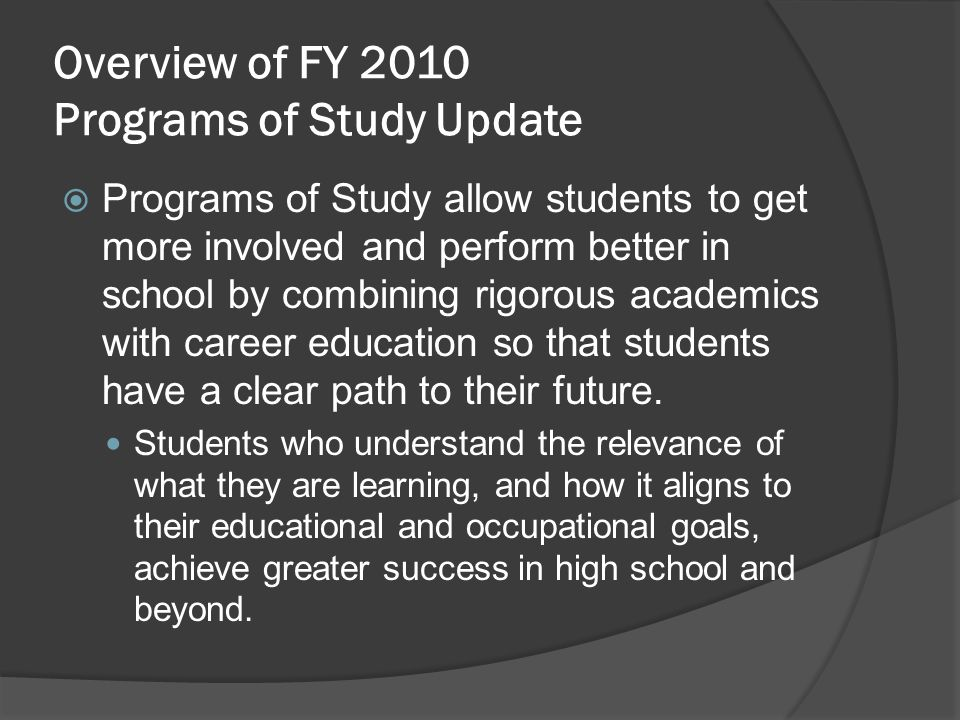 Overview of FY 2010 Programs of Study Update Programs of Study allow students to get more involved and perform better in school by combining rigorous academics with career education so that students have a clear path to their future.