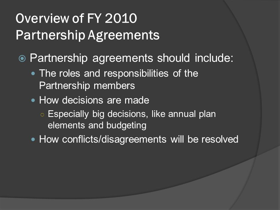 Partnership agreements should include: The roles and responsibilities of the Partnership members How decisions are made Especially big decisions, like annual plan elements and budgeting How conflicts/disagreements will be resolved