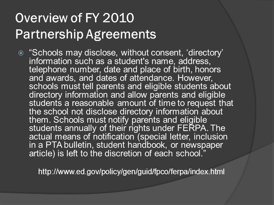 Overview of FY 2010 Partnership Agreements Schools may disclose, without consent, directory information such as a student s name, address, telephone number, date and place of birth, honors and awards, and dates of attendance.