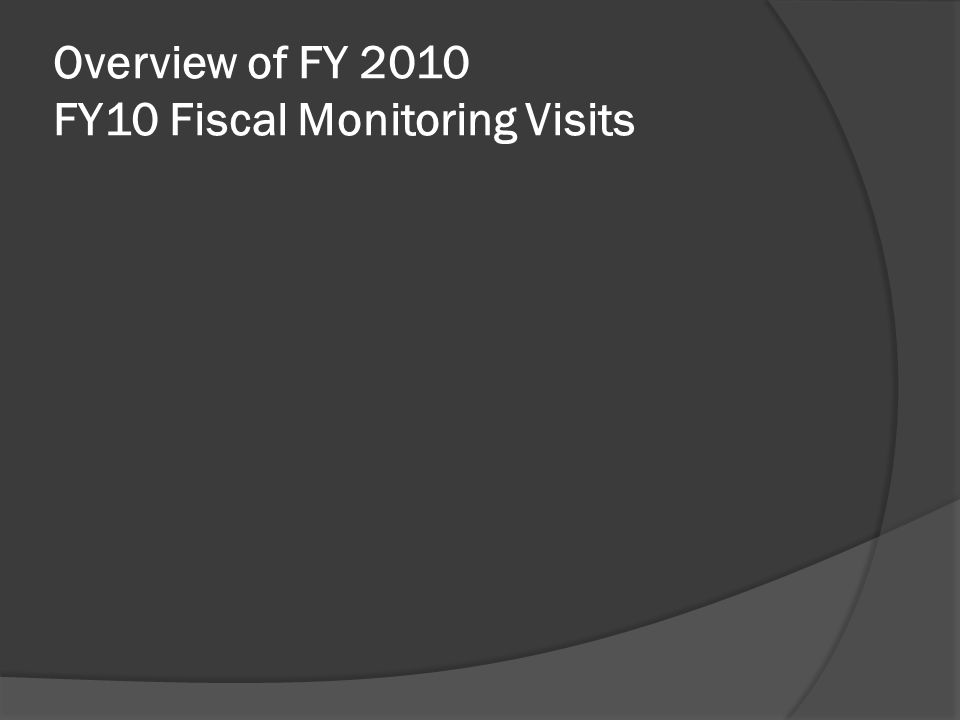 Overview of FY 2010 FY10 Fiscal Monitoring Visits