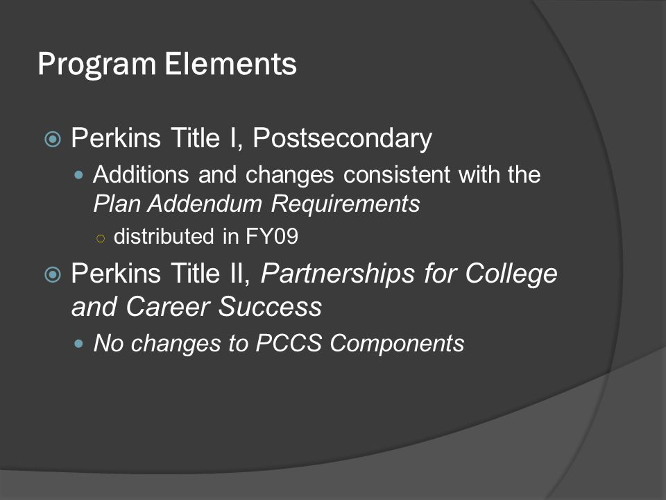Perkins Title I, Postsecondary Additions and changes consistent with the Plan Addendum Requirements distributed in FY09 Perkins Title II, Partnerships for College and Career Success No changes to PCCS Components