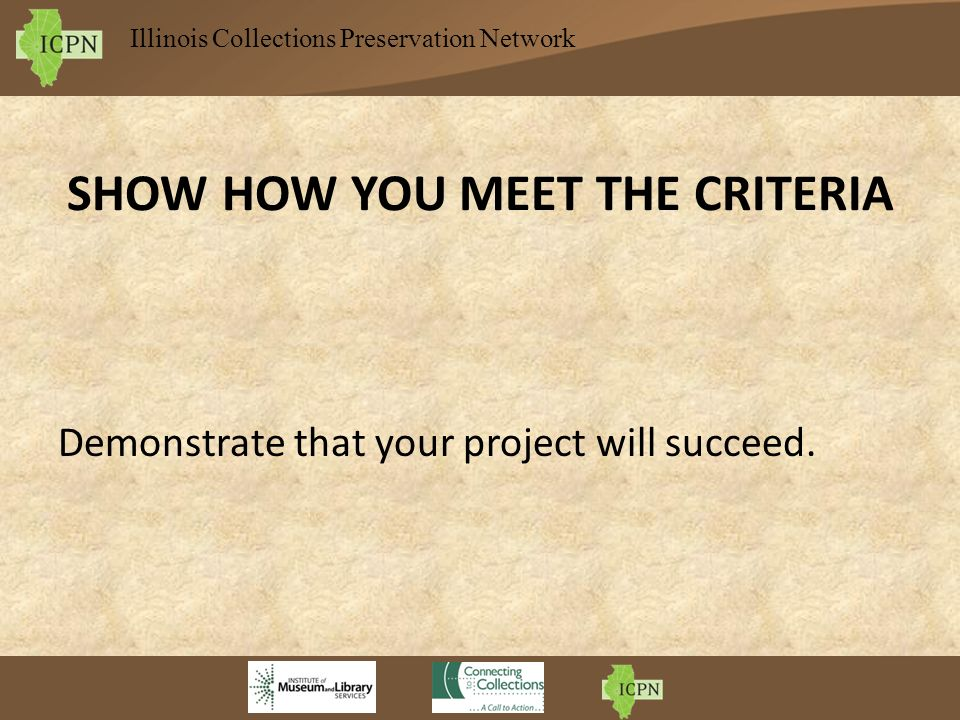 Illinois Collections Preservation Network SHOW HOW YOU MEET THE CRITERIA Demonstrate that your project will succeed.