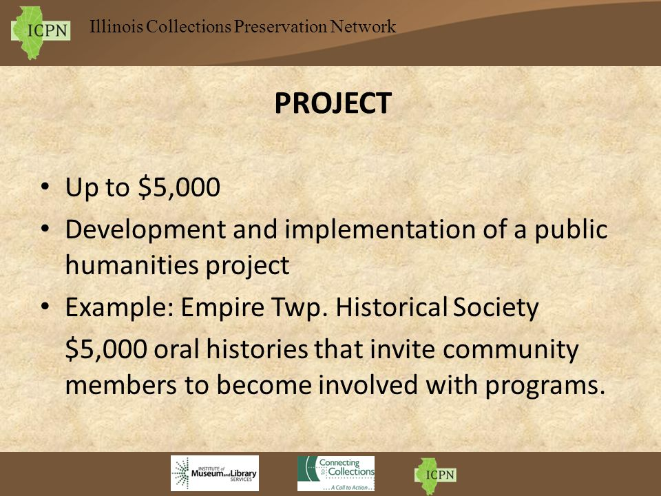 Illinois Collections Preservation Network PROJECT Up to $5,000 Development and implementation of a public humanities project Example: Empire Twp.