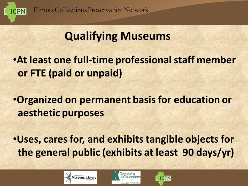 Illinois Collections Preservation Network Qualifying Museums At least one full-time professional staff member or FTE (paid or unpaid) Organized on per