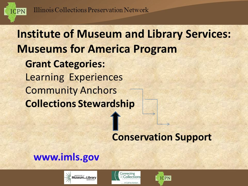 Illinois Collections Preservation Network Institute of Museum and Library Services: Museums for America Program Grant Categories: Learning Experiences Community Anchors Collections Stewardship Conservation Support www.imls.gov