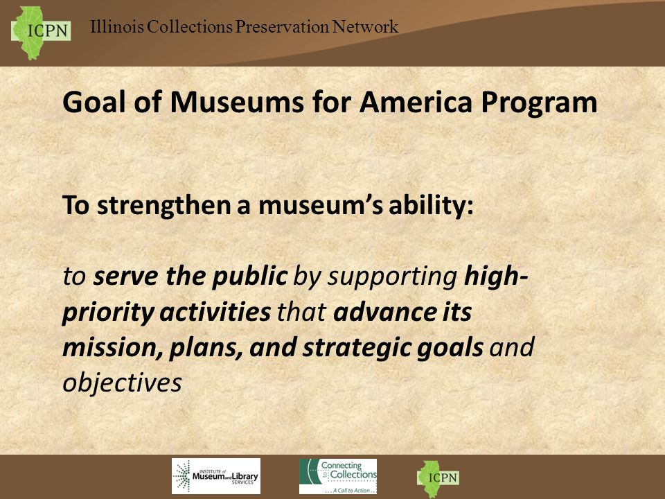 Illinois Collections Preservation Network Goal of Museums for America Program To strengthen a museums ability: to serve the public by supporting high- priority activities that advance its mission, plans, and strategic goals and objectives
