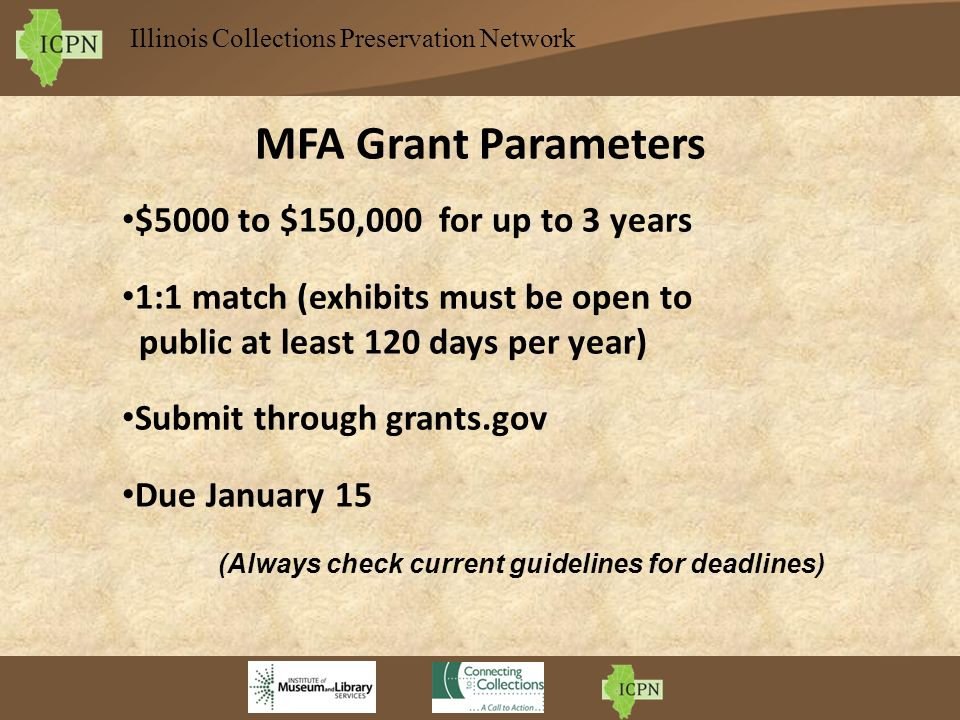 Illinois Collections Preservation Network MFA Grant Parameters $5000 to $150,000 for up to 3 years 1:1 match (exhibits must be open to public at least 120 days per year) Submit through grants.gov Due January 15 (Always check current guidelines for deadlines)