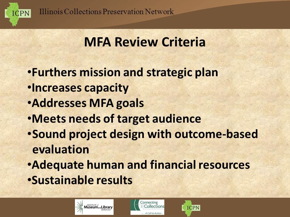 Illinois Collections Preservation Network MFA Review Criteria Furthers mission and strategic plan Increases capacity Addresses MFA goals Meets needs of target audience Sound project design with outcome-based evaluation Adequate human and financial resources Sustainable results
