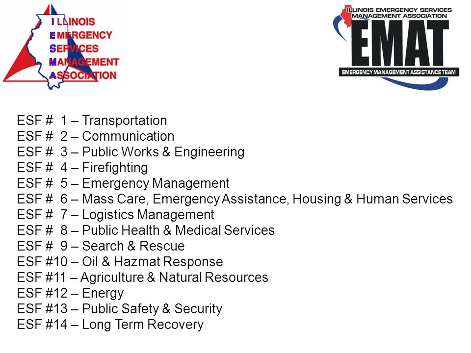 ESF # 1 – Transportation ESF # 2 – Communication ESF # 3 – Public Works & Engineering ESF # 4 – Firefighting ESF # 5 – Emergency Management ESF # 6 – Mass Care, Emergency Assistance, Housing & Human Services ESF # 7 – Logistics Management ESF # 8 – Public Health & Medical Services ESF # 9 – Search & Rescue ESF #10 – Oil & Hazmat Response ESF #11 – Agriculture & Natural Resources ESF #12 – Energy ESF #13 – Public Safety & Security ESF #14 – Long Term Recovery