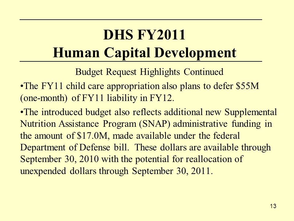 13 DHS FY2011 Human Capital Development Budget Request Highlights Continued The FY11 child care appropriation also plans to defer $55M (one-month) of FY11 liability in FY12.