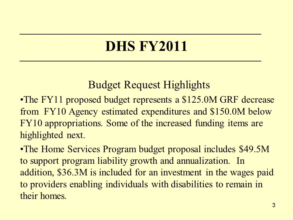 3 DHS FY2011 Budget Request Highlights The FY11 proposed budget represents a $125.0M GRF decrease from FY10 Agency estimated expenditures and $150.0M below FY10 appropriations.