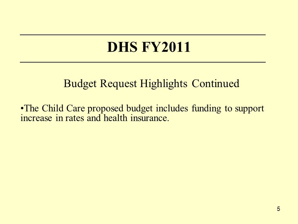 5 DHS FY2011 Budget Request Highlights Continued The Child Care proposed budget includes funding to support increase in rates and health insurance.