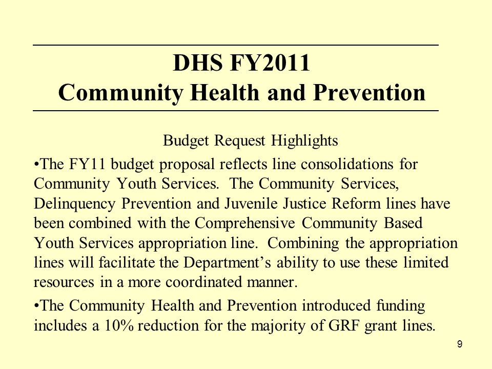 9 DHS FY2011 Community Health and Prevention Budget Request Highlights The FY11 budget proposal reflects line consolidations for Community Youth Services.