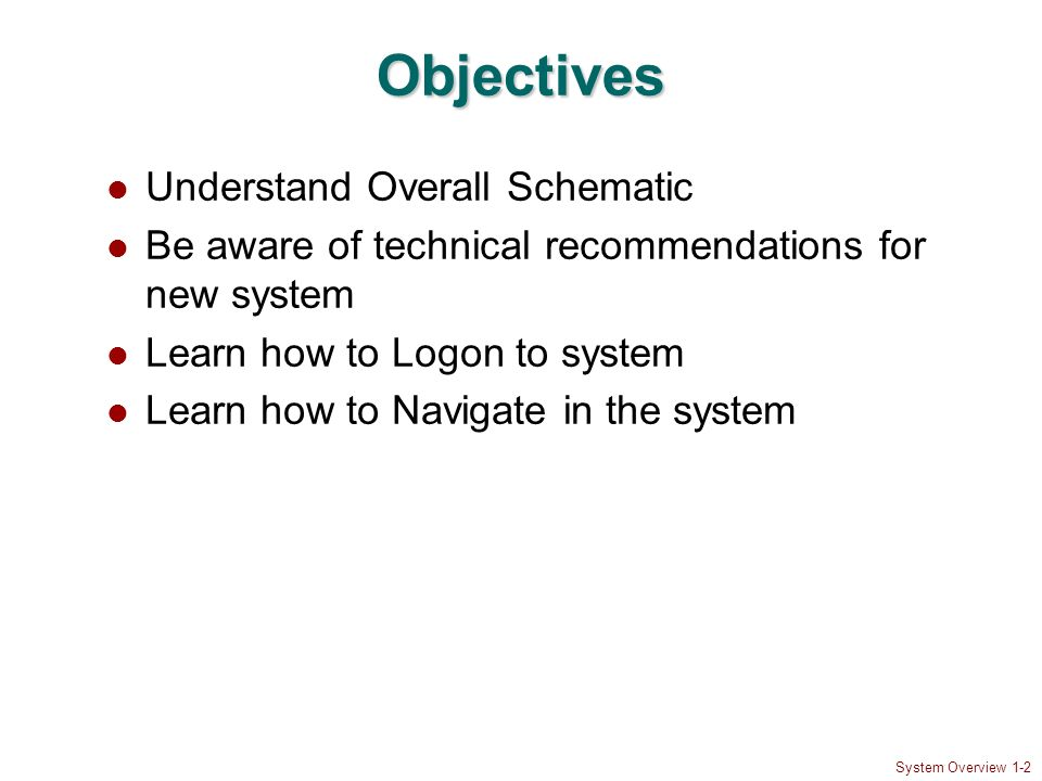 System Overview 1-2 Objectives Understand Overall Schematic Be aware of technical recommendations for new system Learn how to Logon to system Learn ho