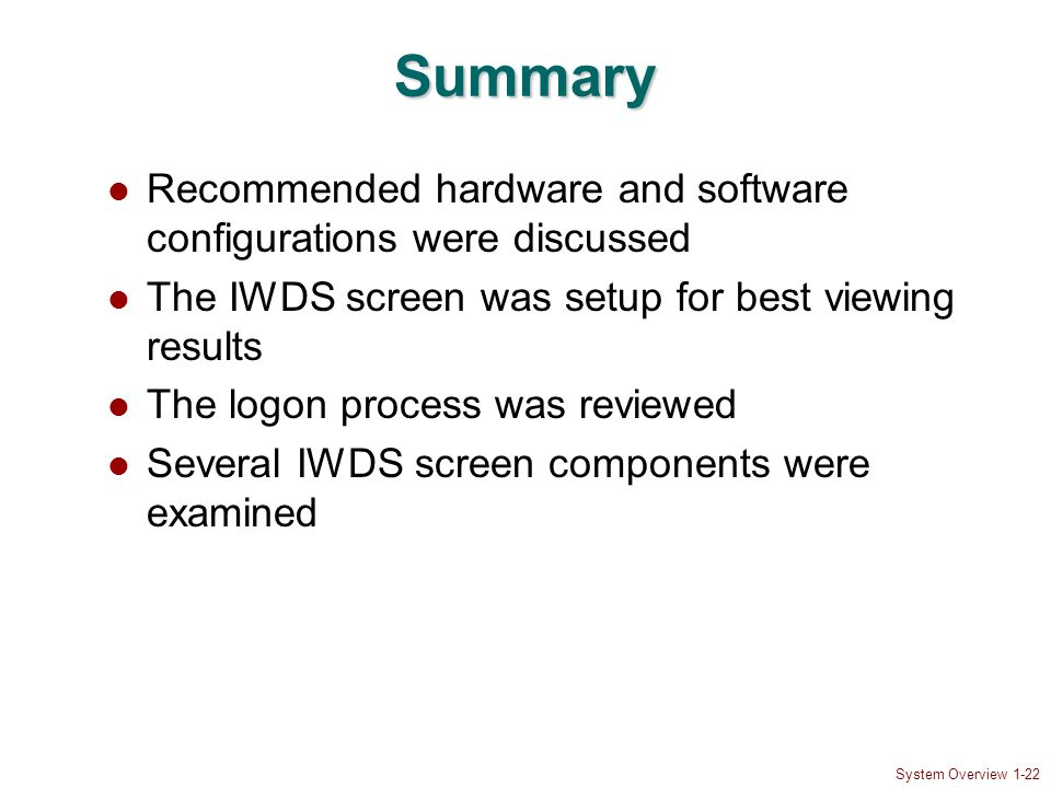 System Overview 1-22 Summary Recommended hardware and software configurations were discussed The IWDS screen was setup for best viewing results The lo