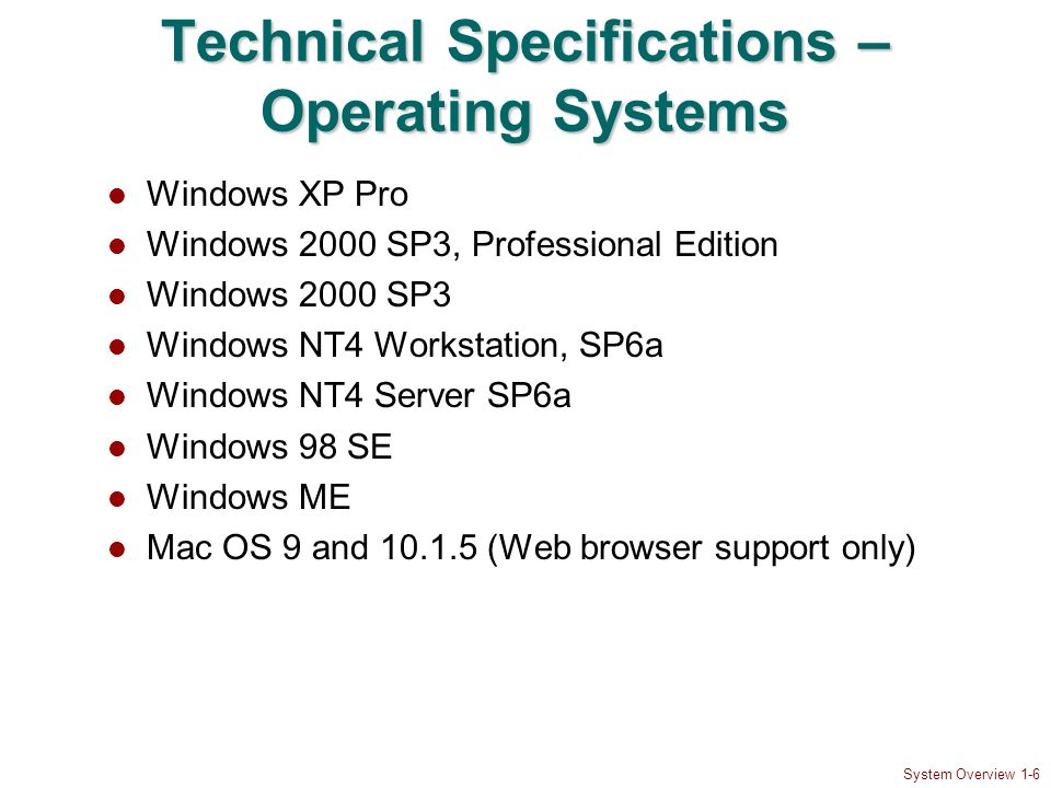 System Overview 1-6 Technical Specifications – Operating Systems Windows XP Pro Windows 2000 SP3, Professional Edition Windows 2000 SP3 Windows NT4 Workstation, SP6a Windows NT4 Server SP6a Windows 98 SE Windows ME Mac OS 9 and 10.1.5 (Web browser support only)