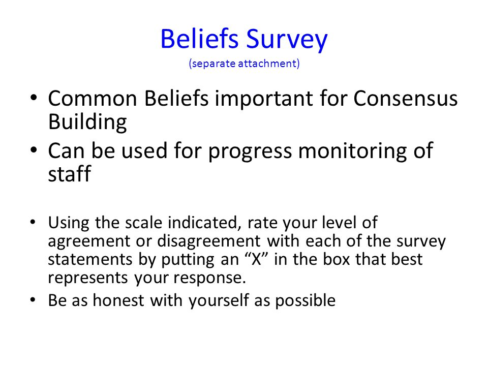 Beliefs Survey (separate attachment) Common Beliefs important for Consensus Building Can be used for progress monitoring of staff Using the scale indicated, rate your level of agreement or disagreement with each of the survey statements by putting an X in the box that best represents your response.