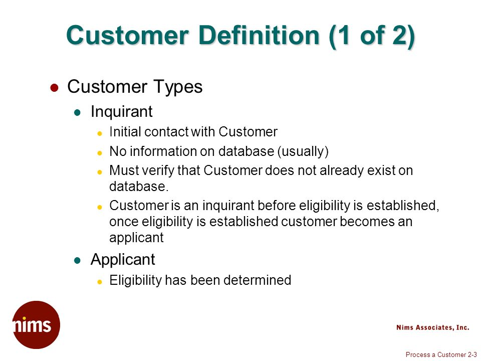 Process a Customer 2-3 Customer Definition (1 of 2) Customer Types Inquirant Initial contact with Customer No information on database (usually) Must v