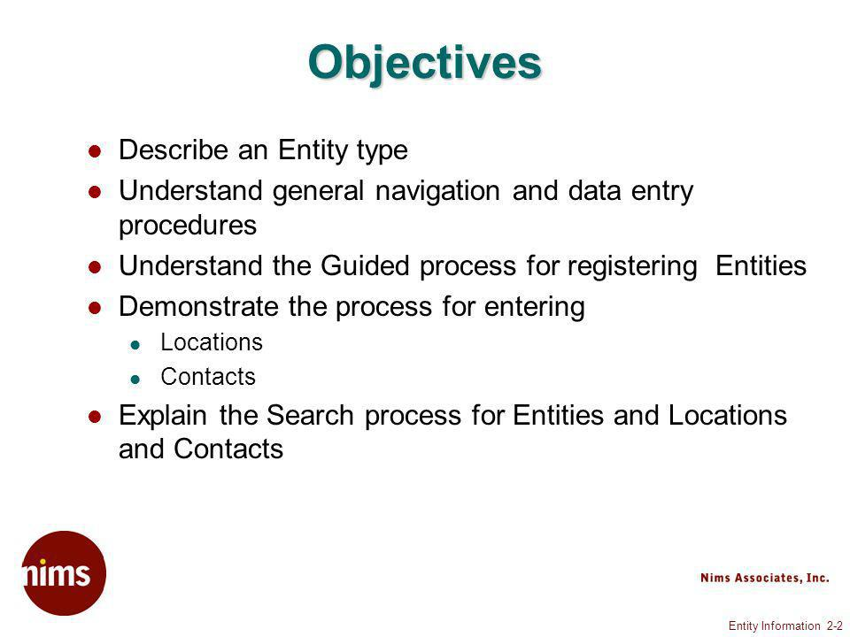 Entity Information 2-2 Objectives Describe an Entity type Understand general navigation and data entry procedures Understand the Guided process for registering Entities Demonstrate the process for entering Locations Contacts Explain the Search process for Entities and Locations and Contacts
