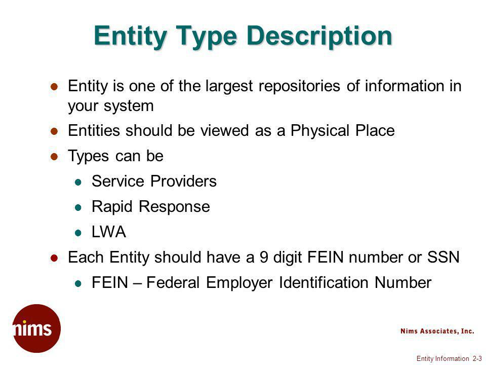 Entity Information 2-3 Entity Type Description Entity is one of the largest repositories of information in your system Entities should be viewed as a Physical Place Types can be Service Providers Rapid Response LWA Each Entity should have a 9 digit FEIN number or SSN FEIN – Federal Employer Identification Number