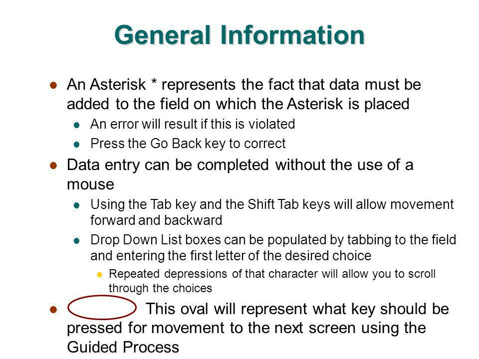 General Information An Asterisk * represents the fact that data must be added to the field on which the Asterisk is placed An error will result if this is violated Press the Go Back key to correct Data entry can be completed without the use of a mouse Using the Tab key and the Shift Tab keys will allow movement forward and backward Drop Down List boxes can be populated by tabbing to the field and entering the first letter of the desired choice Repeated depressions of that character will allow you to scroll through the choices This oval will represent what key should be pressed for movement to the next screen using the Guided Process