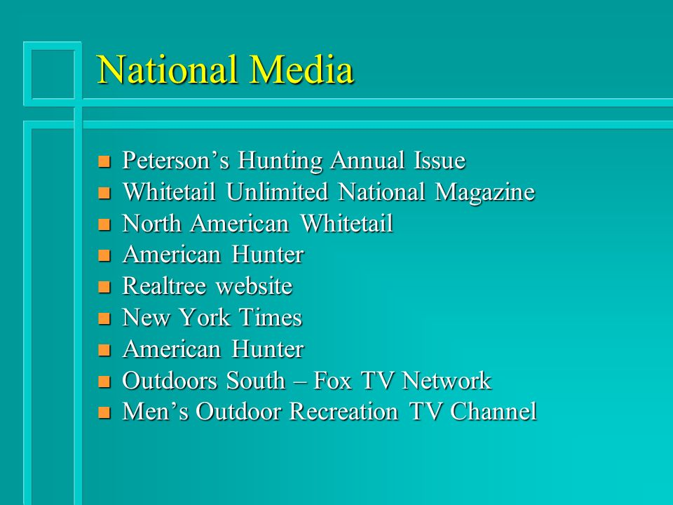 National Media n Petersons Hunting Annual Issue n Whitetail Unlimited National Magazine n North American Whitetail n American Hunter n Realtree website n New York Times n American Hunter n Outdoors South – Fox TV Network n Mens Outdoor Recreation TV Channel