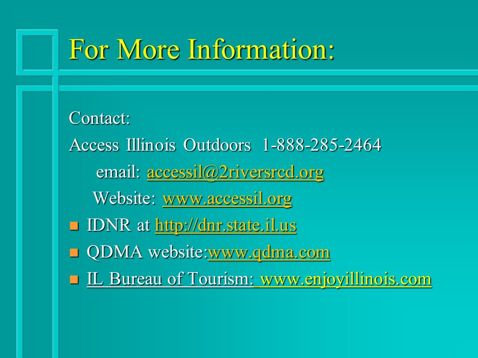 For More Information: Contact: Access Illinois Outdoors Website:   Website:   n IDNR at     n QDMA website:  n IL Bureau of Tourism: