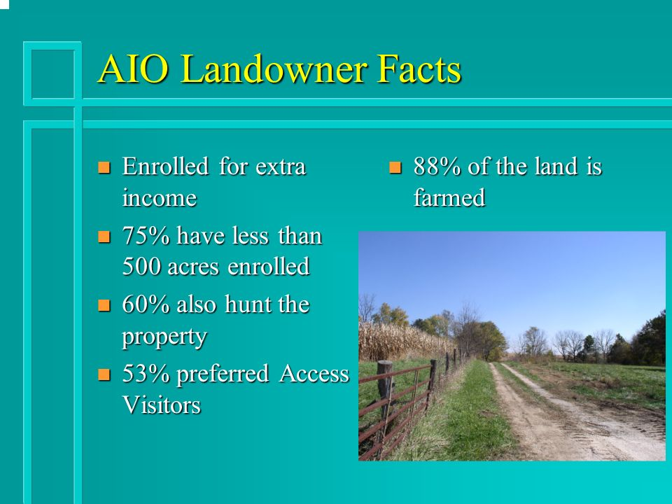 AIO Landowner Facts n Enrolled for extra income n 75% have less than 500 acres enrolled n 60% also hunt the property n 53% preferred Access Visitors n 88% of the land is farmed