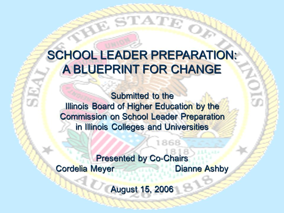 SCHOOL LEADER PREPARATION: A BLUEPRINT FOR CHANGE Submitted to the Illinois Board of Higher Education by the Commission on School Leader Preparation in Illinois Colleges and Universities Presented by Co-Chairs Cordelia Meyer Dianne Ashby August 15, 2006