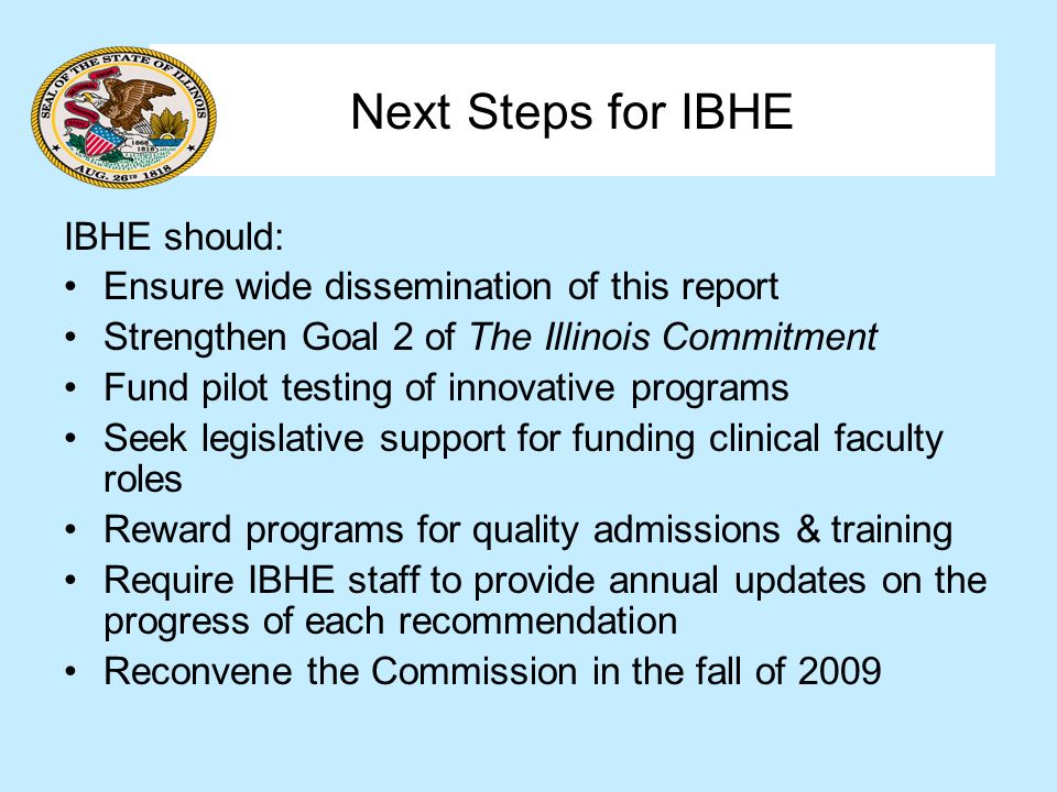 Next Steps for IBHE IBHE should: Ensure wide dissemination of this report Strengthen Goal 2 of The Illinois Commitment Fund pilot testing of innovative programs Seek legislative support for funding clinical faculty roles Reward programs for quality admissions & training Require IBHE staff to provide annual updates on the progress of each recommendation Reconvene the Commission in the fall of 2009