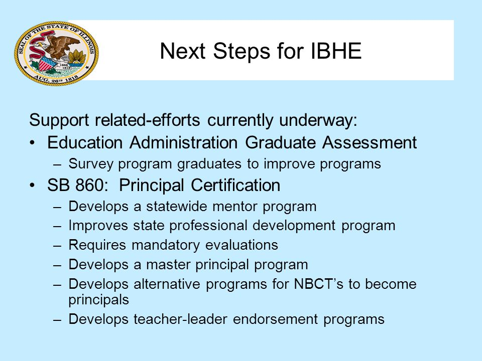 Next Steps for IBHE Support related-efforts currently underway: Education Administration Graduate Assessment –Survey program graduates to improve programs SB 860: Principal Certification –Develops a statewide mentor program –Improves state professional development program –Requires mandatory evaluations –Develops a master principal program –Develops alternative programs for NBCTs to become principals –Develops teacher-leader endorsement programs
