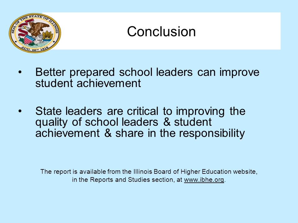 Conclusion Better prepared school leaders can improve student achievement State leaders are critical to improving the quality of school leaders & student achievement & share in the responsibility The report is available from the Illinois Board of Higher Education website, in the Reports and Studies section, at www.ibhe.org.