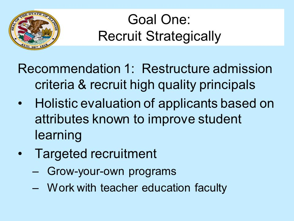 Goal One: Recruit Strategically Recommendation 1: Restructure admission criteria & recruit high quality principals Holistic evaluation of applicants based on attributes known to improve student learning Targeted recruitment –Grow-your-own programs –Work with teacher education faculty