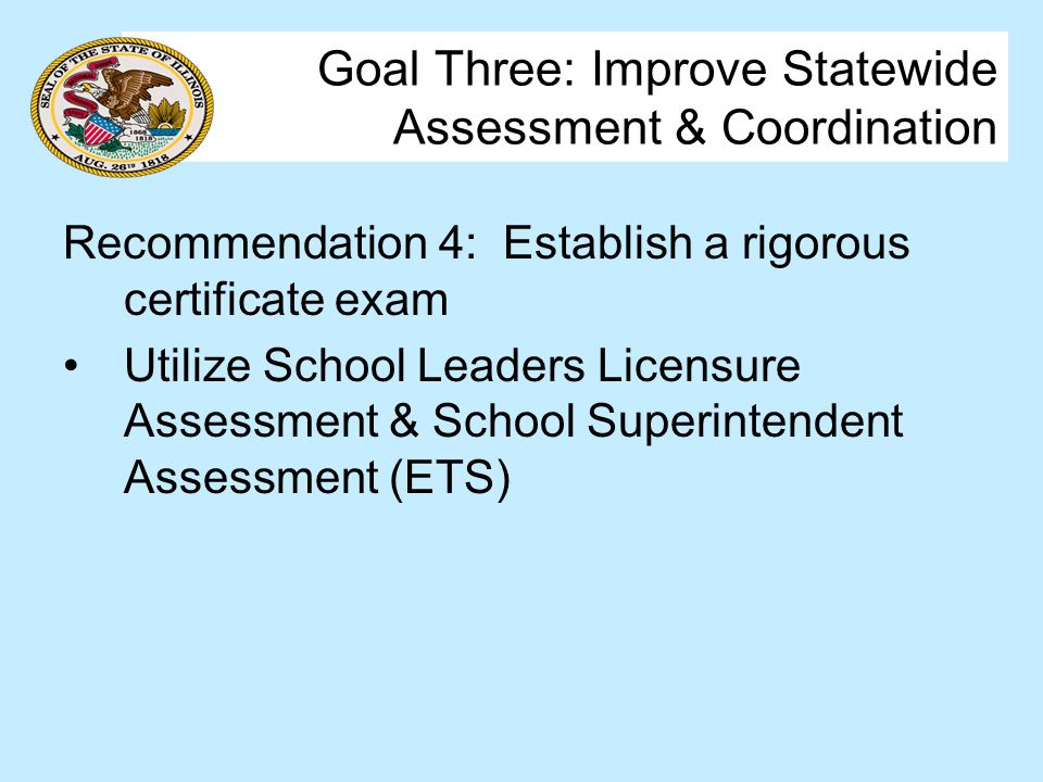 Goal Three: Improve Statewide Assessment & Coordination Recommendation 4: Establish a rigorous certificate exam Utilize School Leaders Licensure Assessment & School Superintendent Assessment (ETS)