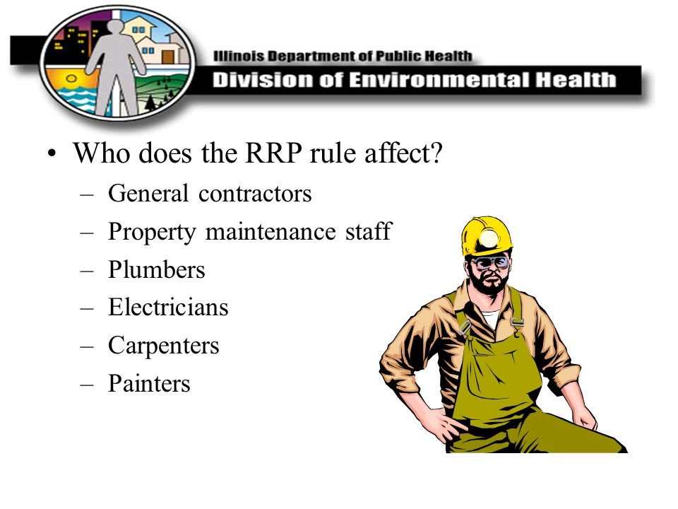 Who does the RRP rule affect? – General contractors – Property maintenance staff – Plumbers – Electricians – Carpenters – Painters