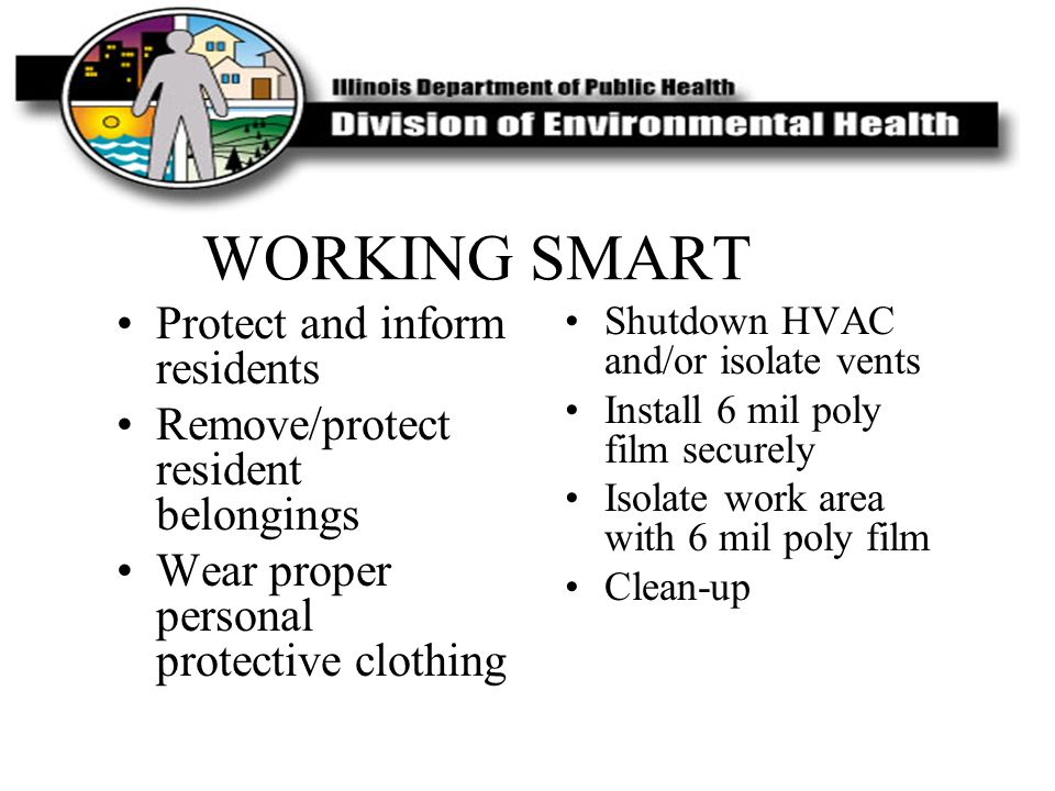 WORKING SMART Protect and inform residents Remove/protect resident belongings Wear proper personal protective clothing Shutdown HVAC and/or isolate ve