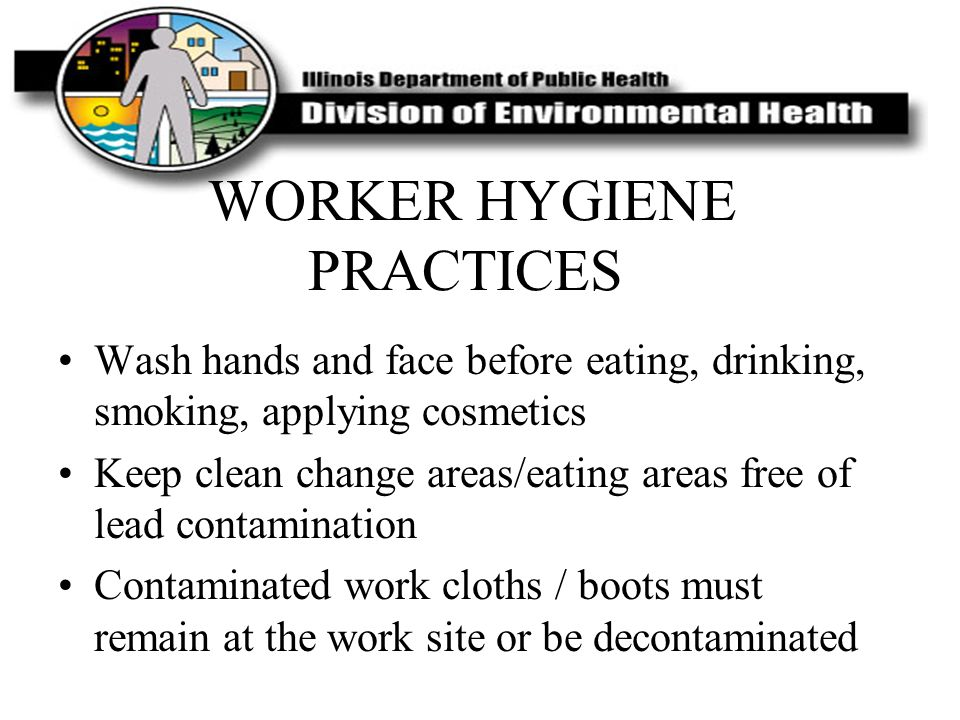WORKER HYGIENE PRACTICES Wash hands and face before eating, drinking, smoking, applying cosmetics Keep clean change areas/eating areas free of lead co