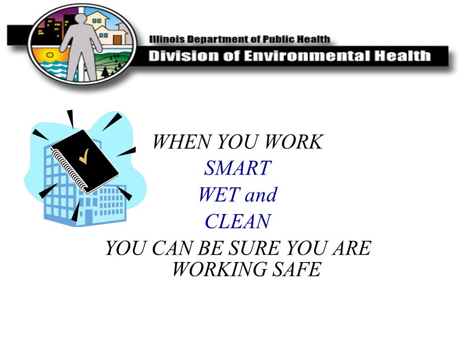 WHEN YOU WORK SMART WET and CLEAN YOU CAN BE SURE YOU ARE WORKING SAFE