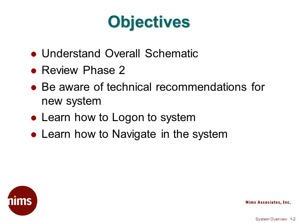 System Overview 1-2 Objectives Understand Overall Schematic Review Phase 2 Be aware of technical recommendations for new system Learn how to Logon to system Learn how to Navigate in the system