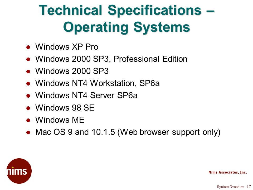 System Overview 1-7 Technical Specifications – Operating Systems Windows XP Pro Windows 2000 SP3, Professional Edition Windows 2000 SP3 Windows NT4 Wo