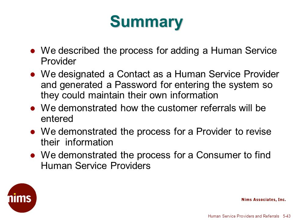 Human Service Providers and Referrals 5-43 Summary We described the process for adding a Human Service Provider We designated a Contact as a Human Service Provider and generated a Password for entering the system so they could maintain their own information We demonstrated how the customer referrals will be entered We demonstrated the process for a Provider to revise their information We demonstrated the process for a Consumer to find Human Service Providers