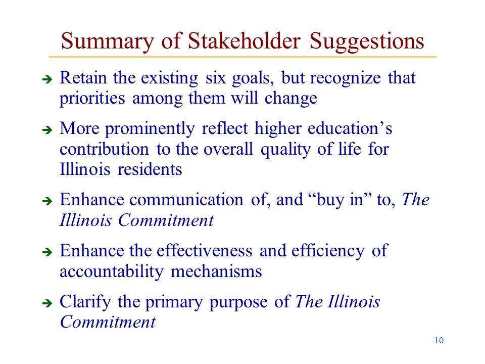 10 Summary of Stakeholder Suggestions Retain the existing six goals, but recognize that priorities among them will change More prominently reflect higher educations contribution to the overall quality of life for Illinois residents Enhance communication of, and buy in to, The Illinois Commitment Enhance the effectiveness and efficiency of accountability mechanisms Clarify the primary purpose of The Illinois Commitment