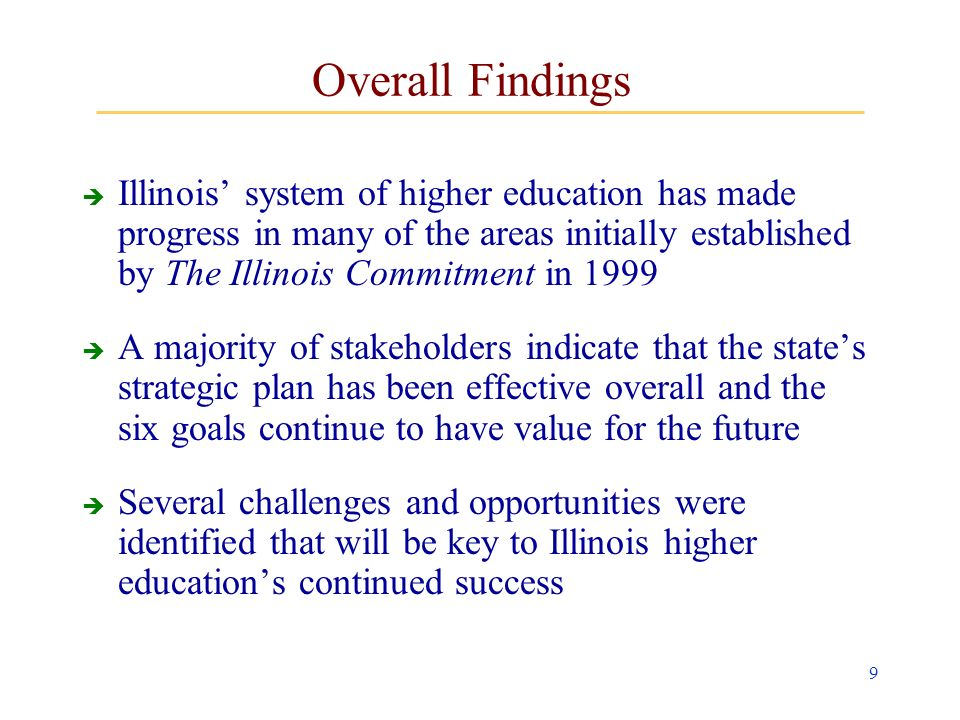 9 Overall Findings Illinois system of higher education has made progress in many of the areas initially established by The Illinois Commitment in 1999 A majority of stakeholders indicate that the states strategic plan has been effective overall and the six goals continue to have value for the future Several challenges and opportunities were identified that will be key to Illinois higher educations continued success