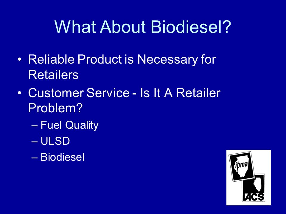 What About Biodiesel? Reliable Product is Necessary for Retailers Customer Service - Is It A Retailer Problem? –Fuel Quality –ULSD –Biodiesel