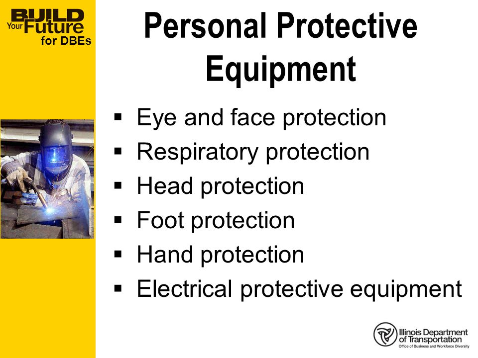 for DBEs Personal Protective Equipment Eye and face protection Respiratory protection Head protection Foot protection Hand protection Electrical protective equipment